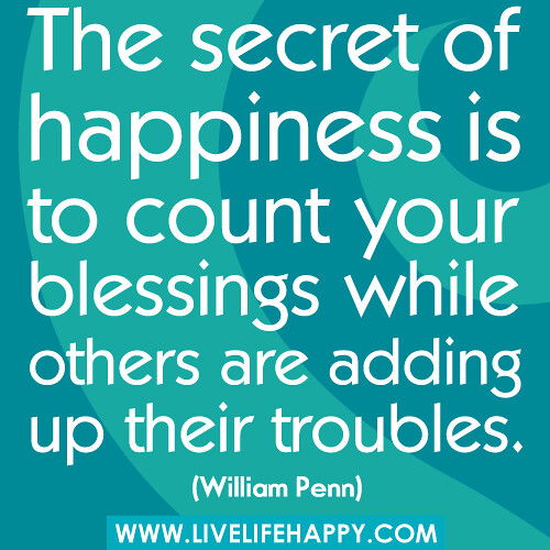 """""""The secret of happiness is to count your blessings while others are adding up their troubles."""" -William Penn"""