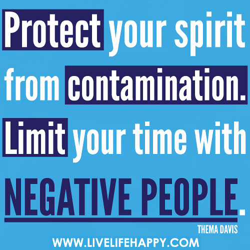 Protect your spirit from contamination. Limit your time with negative people.