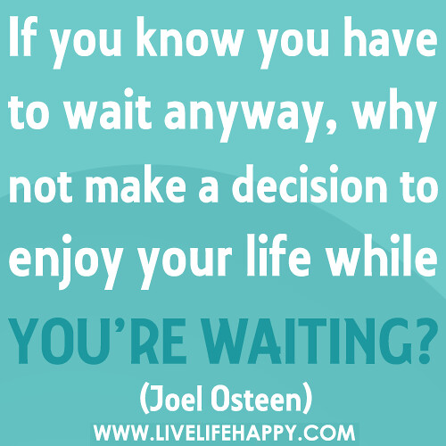 If you know you have to wait anyway, why not make a decision to enjoy your life while you're waiting?