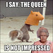 I Say, The Queen is Not Impressed