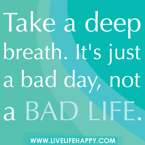 take a deep breath it 39 s just a bad day not a bad life