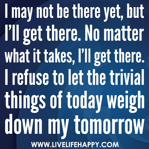 I may not be there yet, but I'll get there. No matter what it takes, I'll get there. I refuse to let the trivial things of today weigh down my tomorrow.