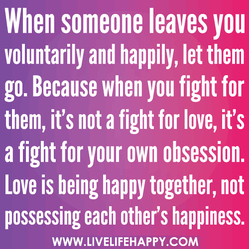 When someone leaves you voluntarily and happily, let them go. Because when you fight for them, it's not a fight for love, it's a fight for your own obsession. Love is being happy together, not possessing each other's happiness.