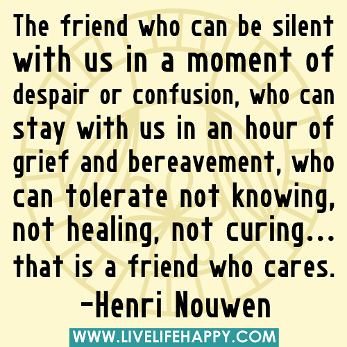 """The friend who can be silent with us in a moment of despair or confusion, who can stay with us in an hour of grief and bereavement, who can tolerate not knowing, not healing, not curing... that is a friend who cares."" -Henri Nouwen"