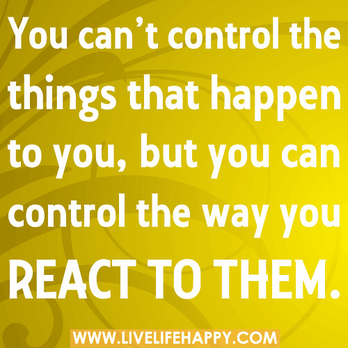 You can't control the things that happen to you, but you can control the way you react to them.