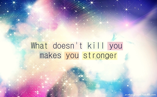 a what doesn't kill you makes you stronger