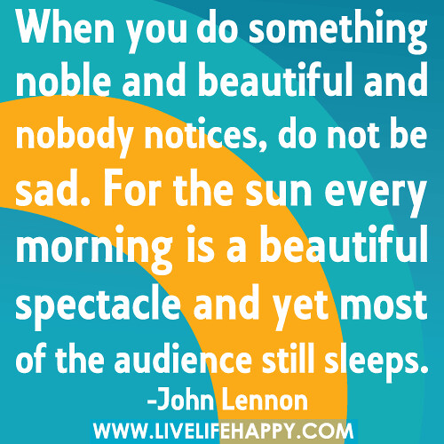 When you do something noble and beautiful and nobody notices, do not be sad. For the sun every morning is a beautiful spectacle and yet most of the audience still sleeps.