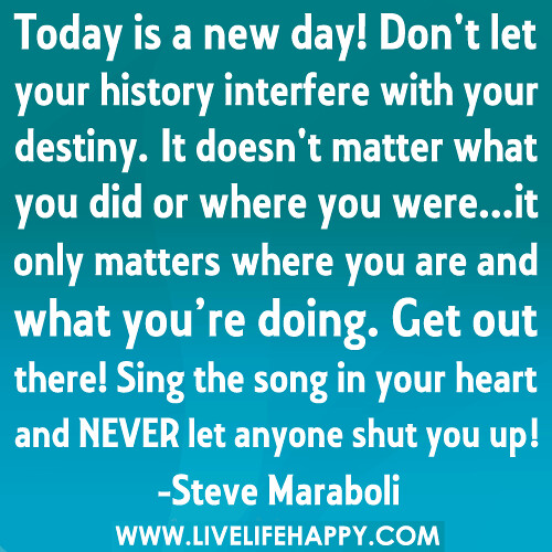 Today is a new day! Don't let your history interfere with your destiny. It doesn't matter what you did or where you were...it only matters where you are and what you're doing. Get out there! Sing the song in your heart and NEVER let anyone shut you up!