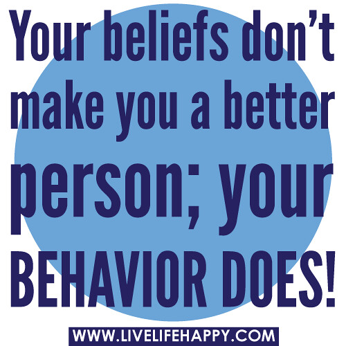 Your beliefs don't make you a better person; your behavior does!
