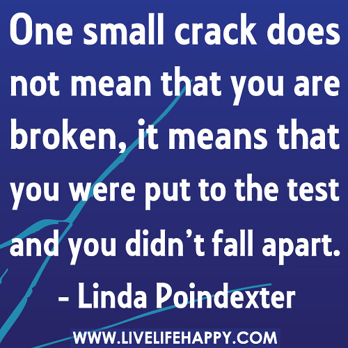 One small crack does not mean that you are broken, it means that you were put to the test and you didn't fall apart.