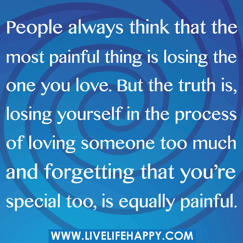 People always think that the most painful thing is losing the one you love. But the truth is, losing yourself in the process of loving someone too much and forgetting that you're special too, is equally painful.