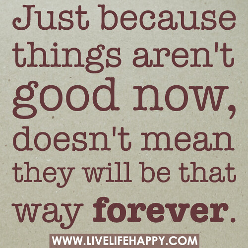 Just because things arent good now, doesnt mean they will be that w...