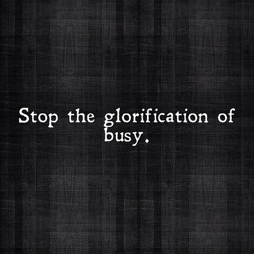 "Stop the glorification of ""busy."" by prsarahevans"