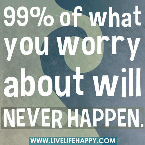 99% of what you worry about will never happen.