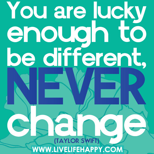 You are lucky enough to be different, never change.