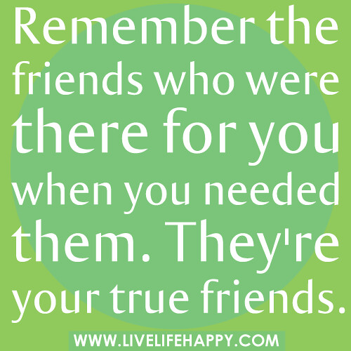 Remember The Friends Who Were There For You When You