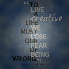 """To live a creative life we must lose our fear of being wrong."" - Joseph Chilton Pearce."