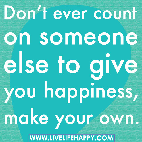 Don't ever count on someone else to give you happiness ...
