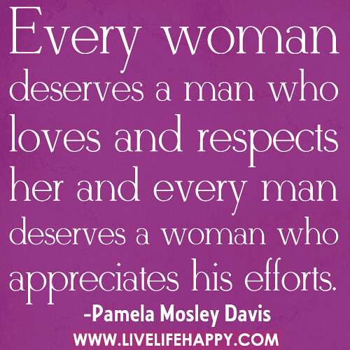 """I Deserve A Good Man Quotes: """"Every Woman Deserves A Man Who Loves And Respects Her And"""