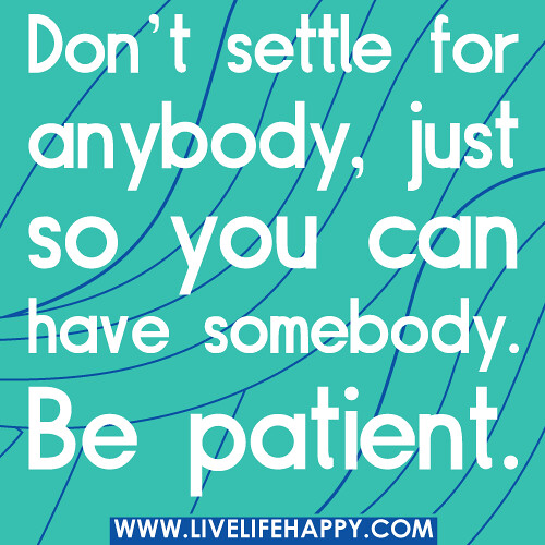 Don't settle for anybody, just so you can have somebody. Be patient.