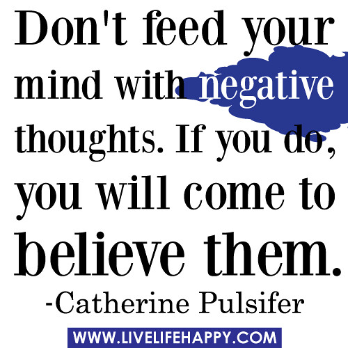 Don't feed your mind with negative thoughts. If you do, you will come ...
