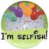 I'm selfish!