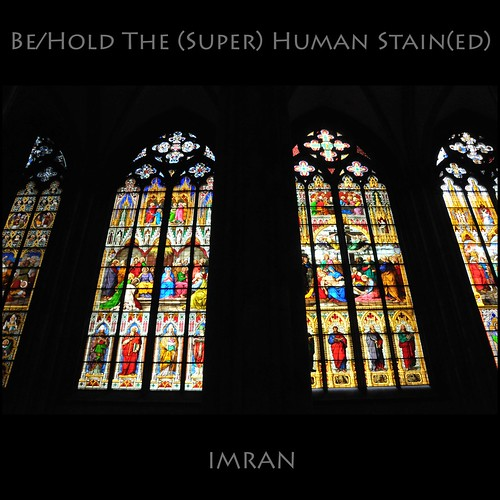 Be/Hold The (Man); The (Super) Human Stain(ed) Glass View - IMRAN™ -- SOOC by ImranAnwar