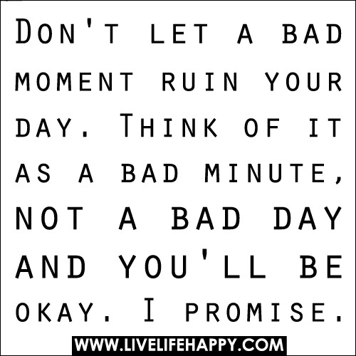 Don't let a bad moment ruin your day. Think of it as a bad minute, not a bad day and you'll be okay. I promise.