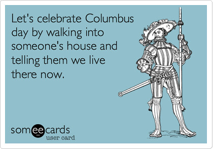 someecards image of a man in a suit of armor that reads Let's celebrate Columbus Day by walking into someone's house and telling them we live there now.