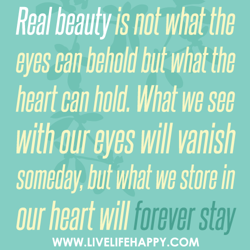 Real beauty is not what the eyes can behold but what the heart can hold. What we see with our eyes will vanish someday, but what we store in our heart will forever stay.