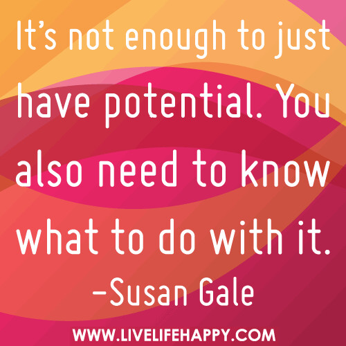 It's not enough to just have potential. You also need to know what to do with it. - Susan Gale