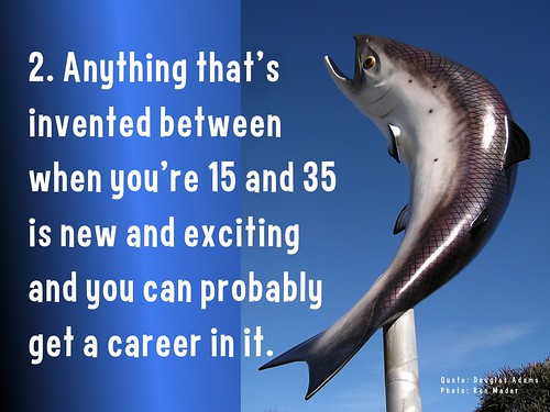 Anything that's invented between when you're 15 and 35 is new and exciting and you can probably get a career in it. @ Douglas Adams