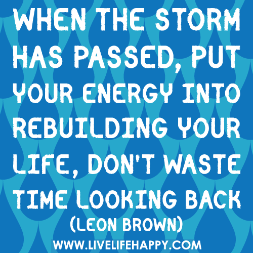 When the storm has passed, put your energy into rebuilding your life, don't waste time looking back.