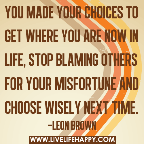 You made your choices to get where you are now in life, stop blaming others for your misfortune and choose wisely next time.