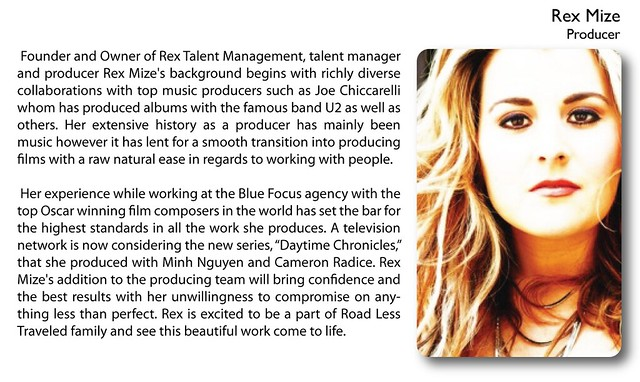 "Rex Mize (Producer)    Founder and Owner of Rex Talent Management, talent manager and producer Rex Mize's background begins with richly diverse collaborations with top music producers such as Joe Chiccarelli whom has produced albums with the famous band U2 as well as others. Her extensive history as a producer has mainly been music however it has lent for a smooth transition into producing films with a raw natural ease in regards to working with people.   Her experience while working at the Blue Focus agency with the top Oscar winning film composers in the world has set the bar for the highest standards in all the work she produces. A television network is now considering the new series, ""Daytime Chronicles,"" that she produced with Minh Nguyen and Cameron Radice. Rex Mize's addition to the producing team will bring confidence and the best results with her unwillingness to compromise on anything less than perfect. Rex is excited to be a part of Road Less Traveled family and see this beautiful work come to life."