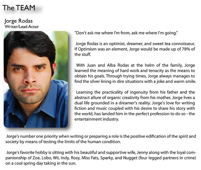 "Jorge Rodas (Writer/Lead Actor)   ""Don't ask me where I'm from, ask me where I'm going.""  Jorge Rodas is an optimist, dreamer, and sweet tea connoisseur. If Optimism was an element, Jorge would be made up of 78% of the stuff.  With Juan and Alba Rodas at the helm of the family, Jorge learned the meaning of hard work and tenacity as the means to obtain his goals. Through trying times, Jorge always manages to find the silver lining in dire situations with a joke and warm smile.  Learning the practicality of ingenuity from his father and the abstract allure of organic creativity from his mother, Jorge lives a dual life grounded in a dreamer's reality. Jorge's love for writing fiction and music coupled with his desire to share his story with the world, has landed him in the perfect profession to do so - the entertainment industry.  Jorge's number one priority when writing or preparing a role is the positive edification of the spirit and society by means of testing the limits of the human condition.  Jorge's favorite hobby is sitting with his beautiful and supportive wife, Jenny along with the loyal companionship of Zoe, Lobo, Wii, Indy, Rosy, Miss Fats, Sparky, and Nugget (four legged partners in crime) on a cool spring day taking in the sun."