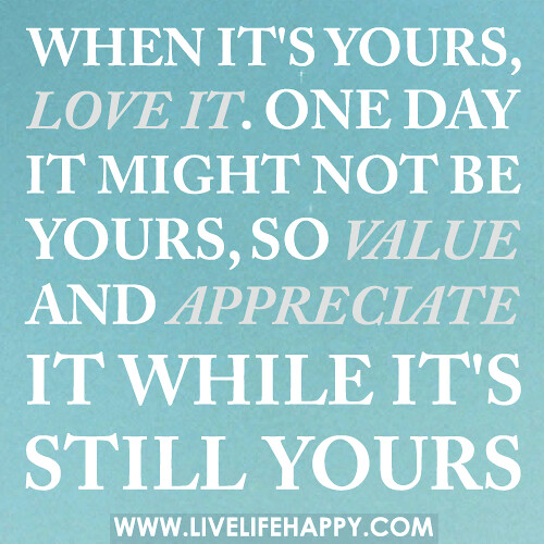 When it's yours, love it. One day it might not be yours, so value and appreciate it while it's still yours.