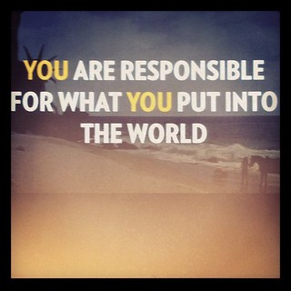 You are responsable for what you put into the world
