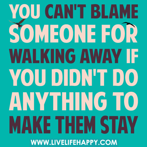 You Can't Blame Someone For Walking Away If You Didn't Do