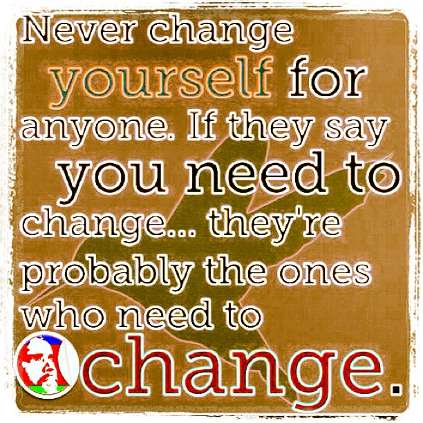 Change The World Change Yourself Quote: Never Change Yourself For Anyone. If They Say U Need To Ch