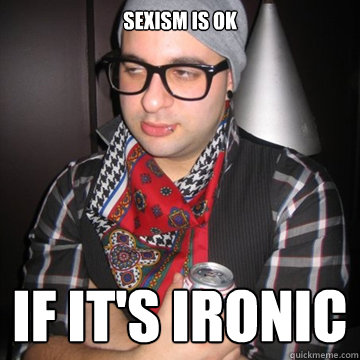 hipster with text that reads sexism is okay if it's ironic