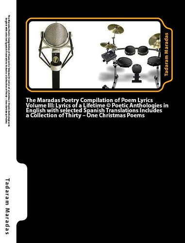The Maradas Poetry Compilation of Poem Lyrics Volume III: Lyrics of a Lifetime (C) Poetic Anthologies written in English with selected Spanish Translations includes a Collection of Thirty - One Christmas Poems by Tadaram Alasadro Maradas