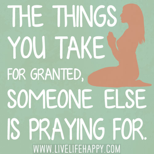 taking things for granted The divine gift of gratitude  are some of the things we allow ourselves to take for granted  almost infinite capacity for taking things for granted.