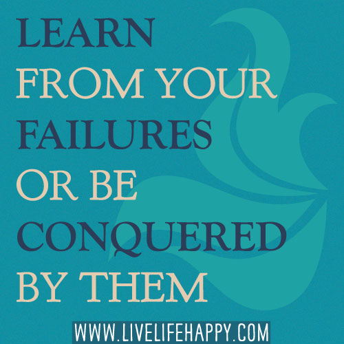 Learn from your failures or be conquered by them.