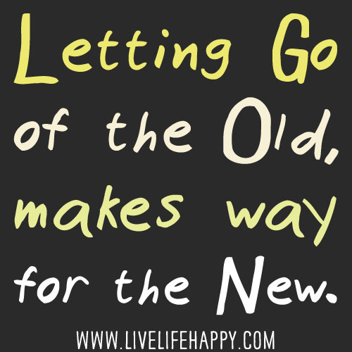 Letting go of the old, makes way for the new.