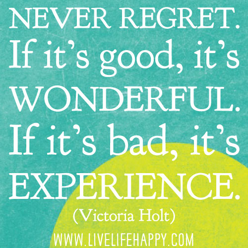 Never regret. If it's good, it's wonderful. If it's bad, it's experience. - Victoria Holt