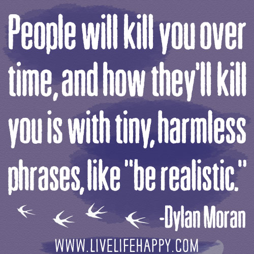 "People will kill you over time, and how they'll kill you is with tiny, harmless phrases, like ""be realistic."" - Dylan Moran"