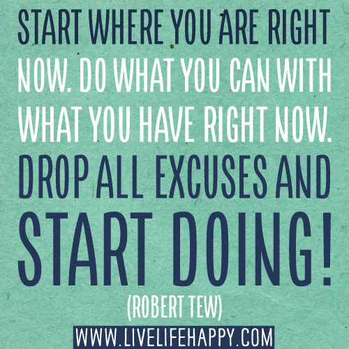 Start where you are right now. Do what you can with what you have right now. Drop all excuses and start doing! -Robert Tew
