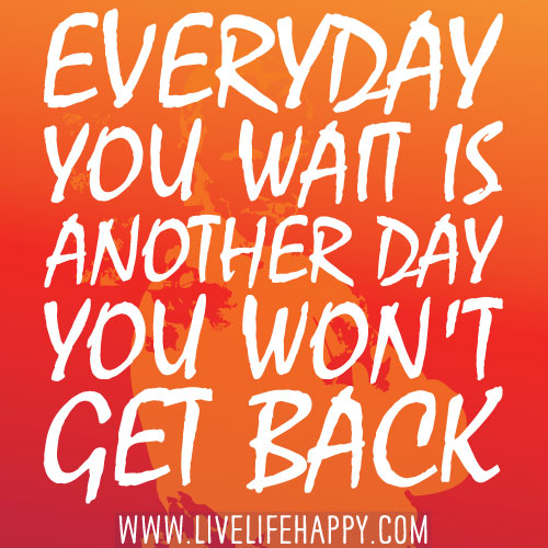 Everyday you wait is another day you won't get back.