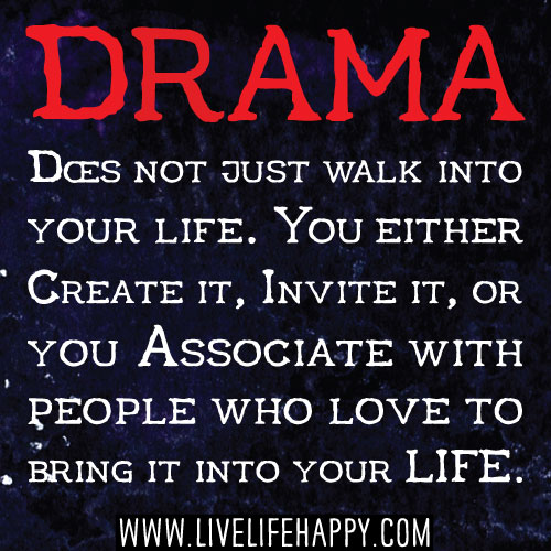 Drama does not just walk into your life. You either create it, invite it, or you associate with people who love to bring it into your life.